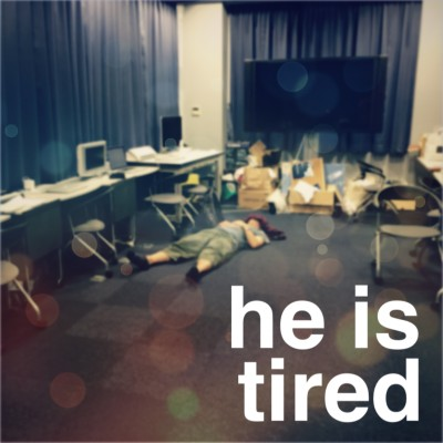 he is tired